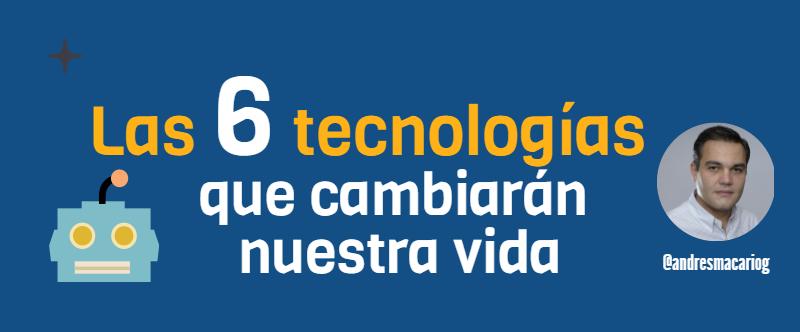 6-tecnologias-que-cambiaran-nuestra-vida
